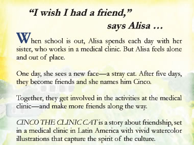 """I wish I had a friend,"" says Alisa …When school is out, Alisa spends each day with her sister, who works in a medical clinic. But Alisa feels alone and out of place.      One day, she sees a new face—a stray cat.     After five days, they become friends and she names him Cinco.    Together, they get involved in the activities at the medical clinic—and make more friends along the way.  CINCO THE CLINIC CAT is a story about friendship, set in a medical clinic in Latin America with vivid watercolor illustrations that capture the spirit of the culture."